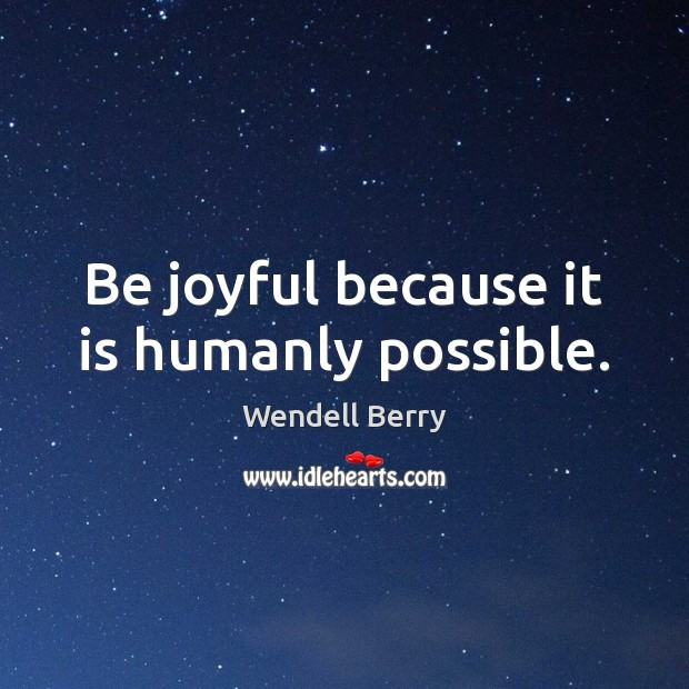 Be joyful because it is humanly possible. Image
