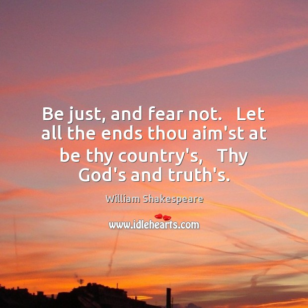 Be just, and fear not.   Let all the ends thou aim'st at Image