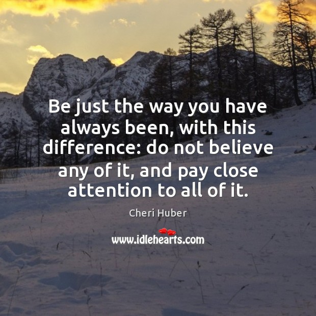 Image, Be just the way you have always been, with this difference: do