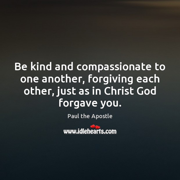 Be kind and compassionate to one another, forgiving each other, just as Paul the Apostle Picture Quote