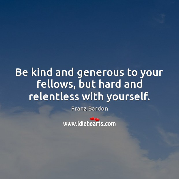 Image, Be kind and generous to your fellows, but hard and relentless with yourself.