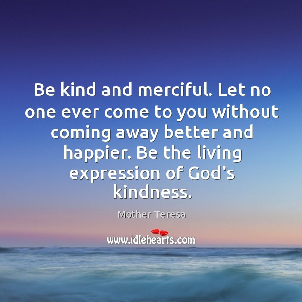 Be kind and merciful. Let no one ever come to you without Image