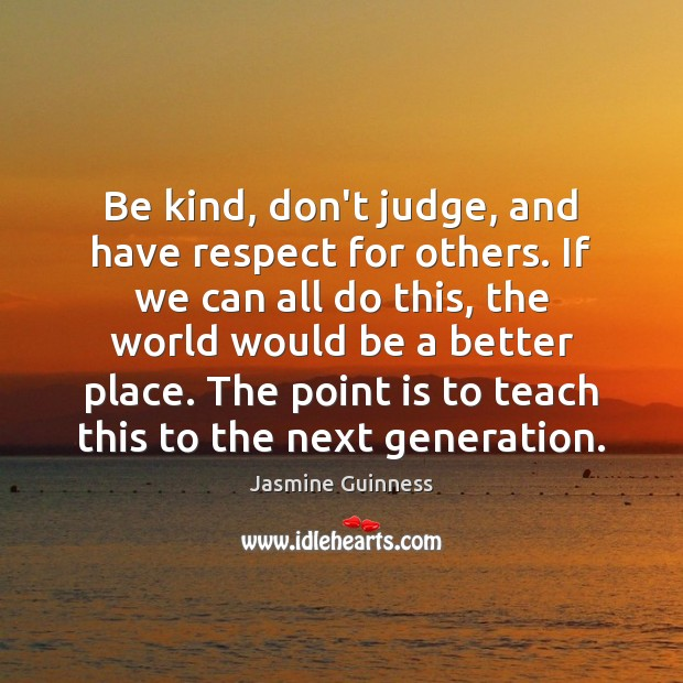 Be kind, don't judge, and have respect for others. If we can Image