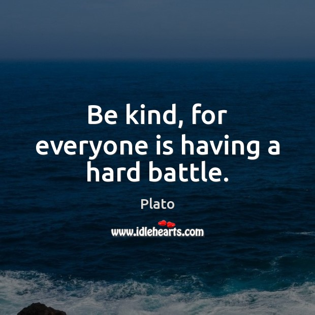Be kind, for everyone is having a hard battle. Image