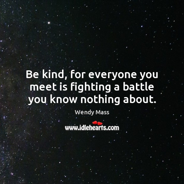 Image, Be kind, for everyone you meet is fighting a battle you know nothing about.