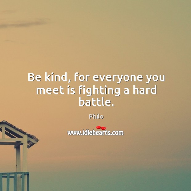 Be kind, for everyone you meet is fighting a hard battle. Image