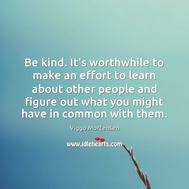 Be kind. It's worthwhile to make an effort to learn about other Image
