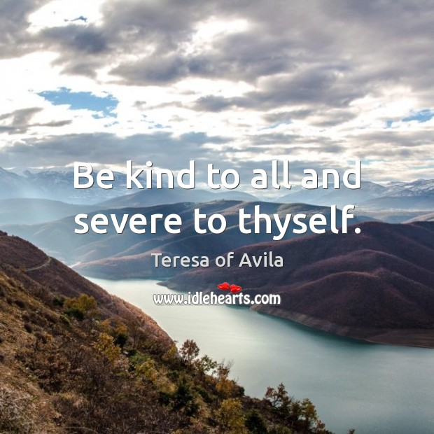 Be kind to all and severe to thyself. Image