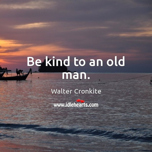 Be kind to an old man. Walter Cronkite Picture Quote