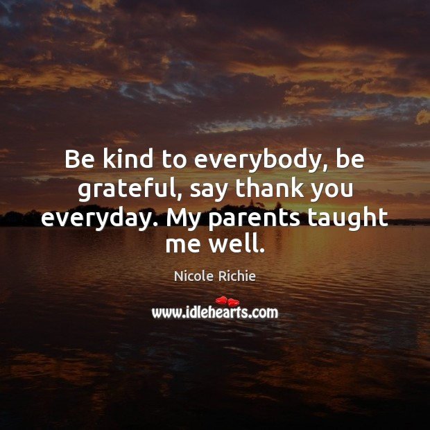 Be kind to everybody, be grateful, say thank you everyday. My parents taught me well. Nicole Richie Picture Quote