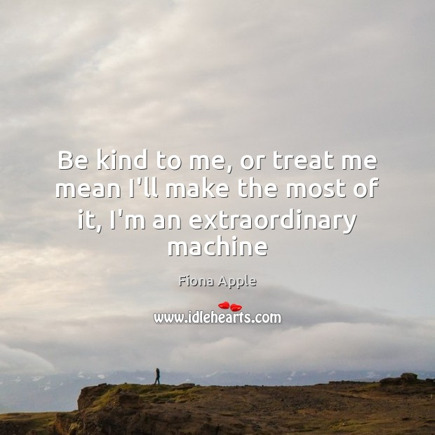 Be kind to me, or treat me mean I'll make the most of it, I'm an extraordinary machine Fiona Apple Picture Quote