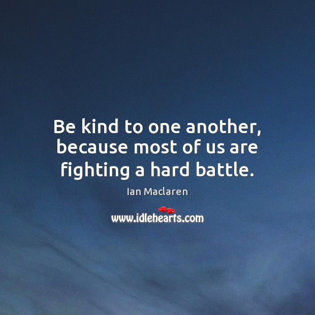 Be kind to one another, because most of us are fighting a hard battle. Image