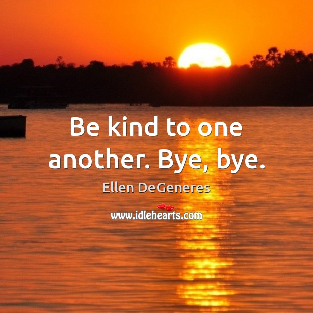 Image, Be kind to one another. Bye, bye.