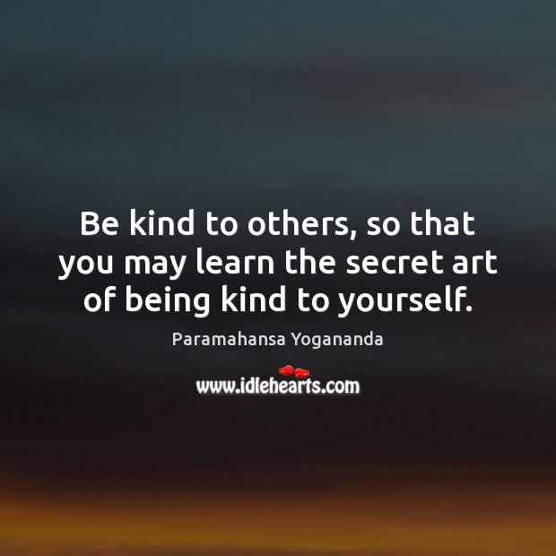 Image, Be kind to others, so that you may learn the secret art of being kind to yourself.