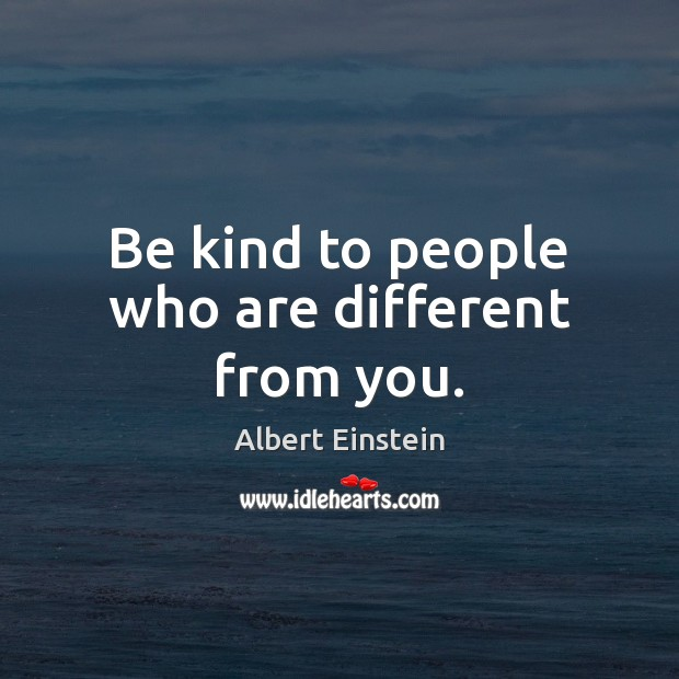 Be kind to people who are different from you. Image