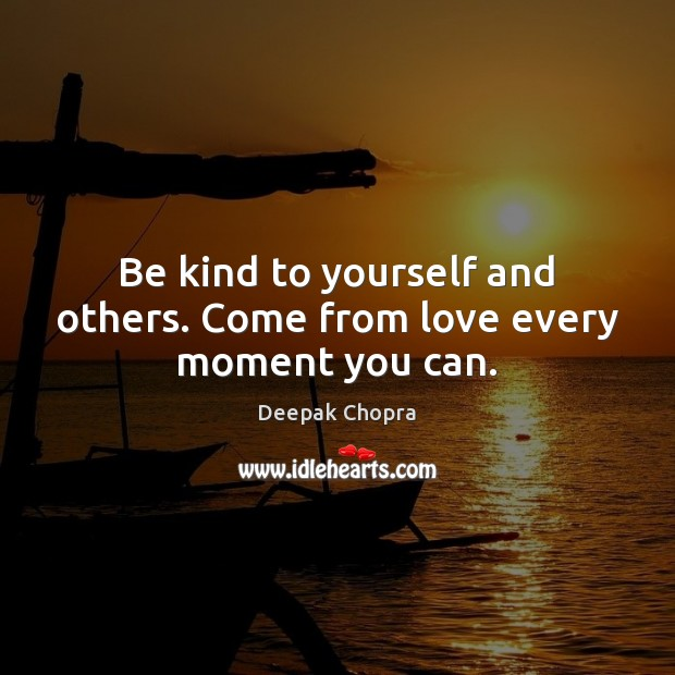 Image, Be kind to yourself and others. Come from love every moment you can.