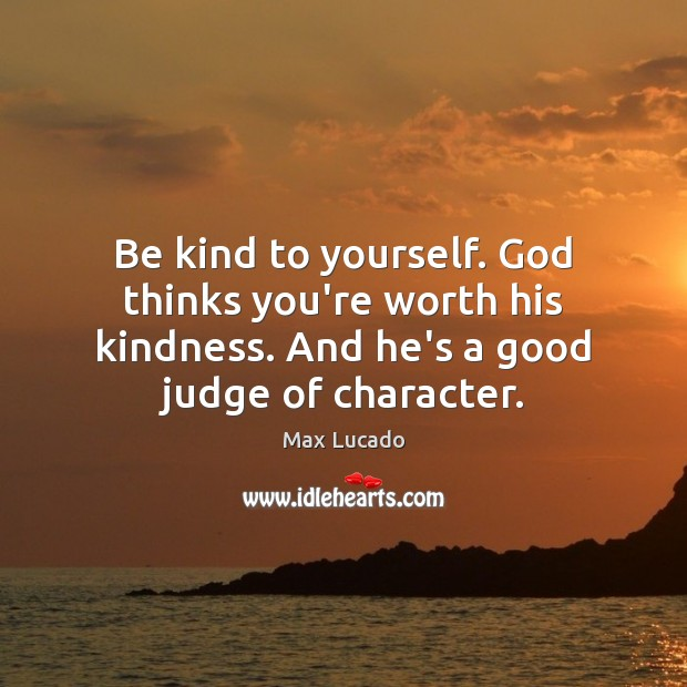 Be kind to yourself. God thinks you're worth his kindness. And he's Max Lucado Picture Quote
