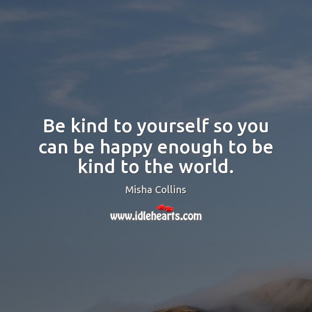 Image, Be kind to yourself so you can be happy enough to be kind to the world.