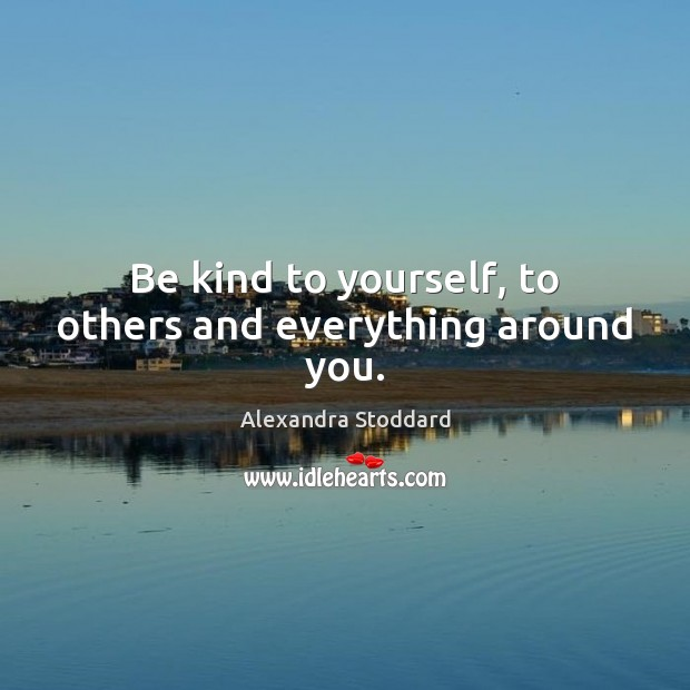 Be kind to yourself, to others and everything around you. Image