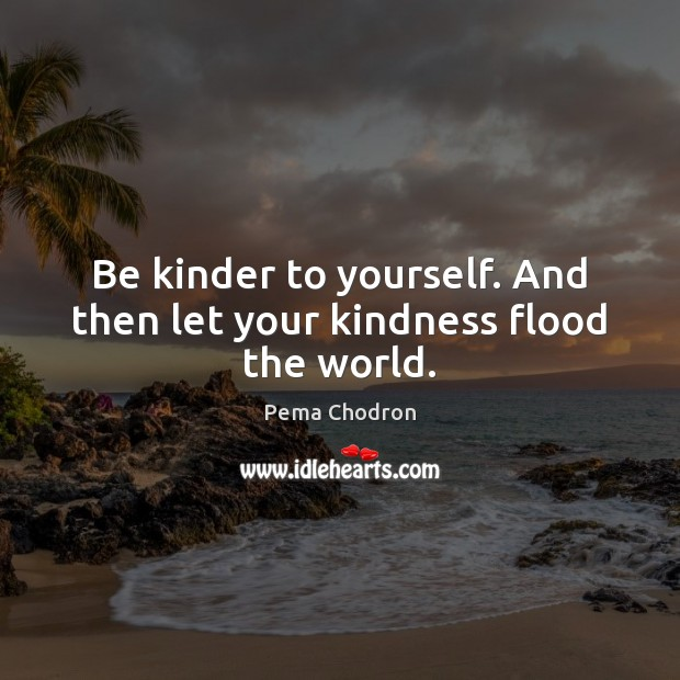 Image, Be kinder to yourself. And then let your kindness flood the world.
