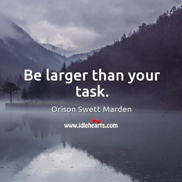 Be larger than your task. Image
