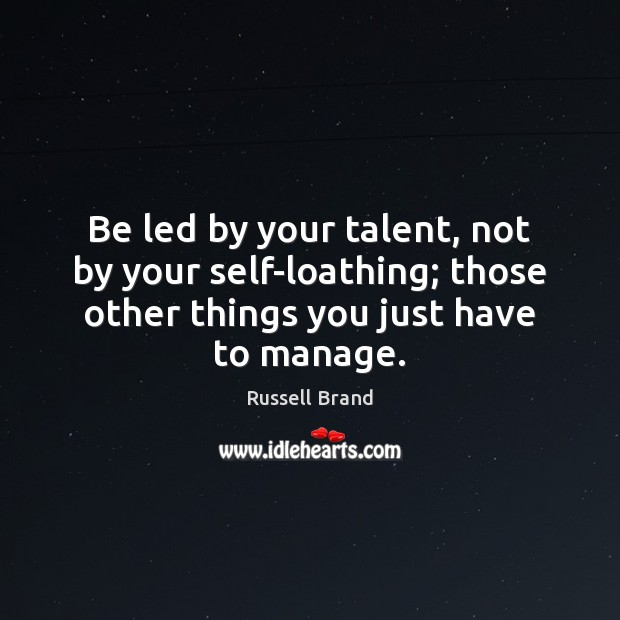 Be led by your talent, not by your self-loathing; those other things Image