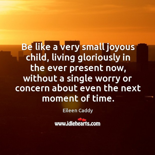 Image, Be like a very small joyous child, living gloriously in the ever