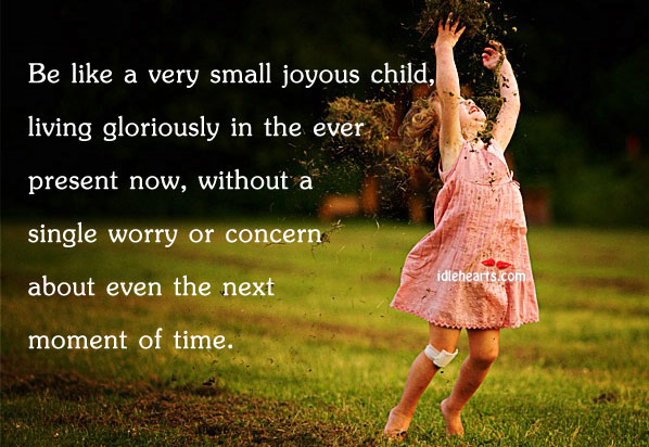Be Like A Very Small Joyous Child, Living Gloriously…