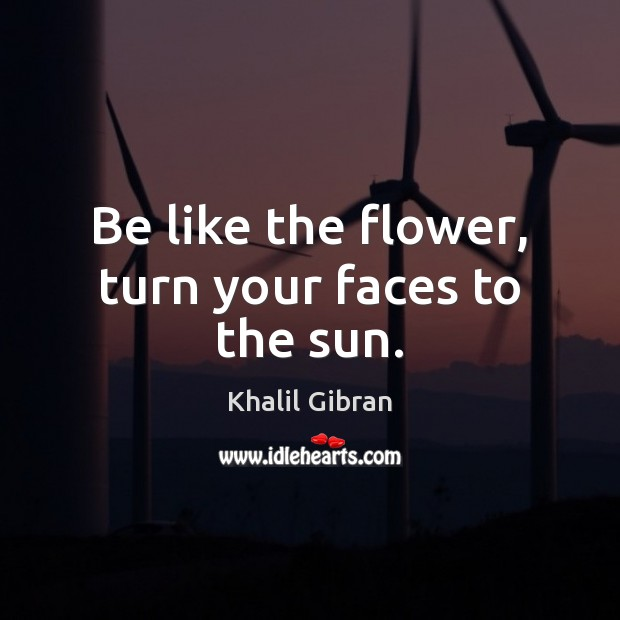 Image, Be like the flower, turn your faces to the sun.