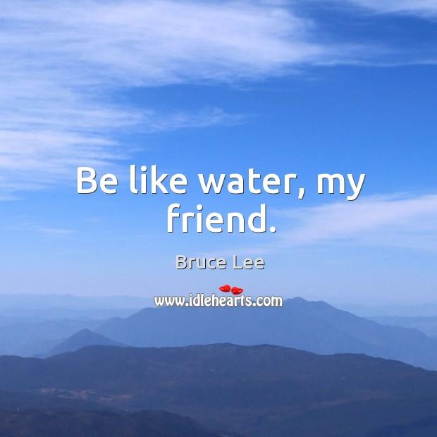 Image, Be like water, my friend.