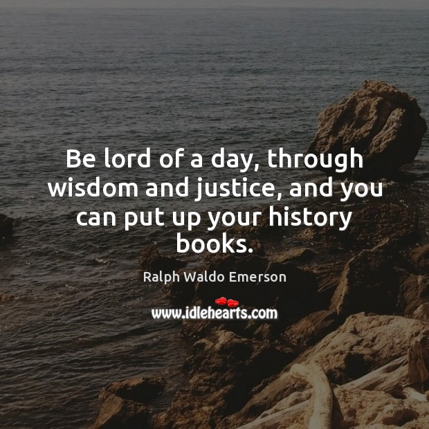 Be lord of a day, through wisdom and justice, and you can put up your history books. Ralph Waldo Emerson Picture Quote