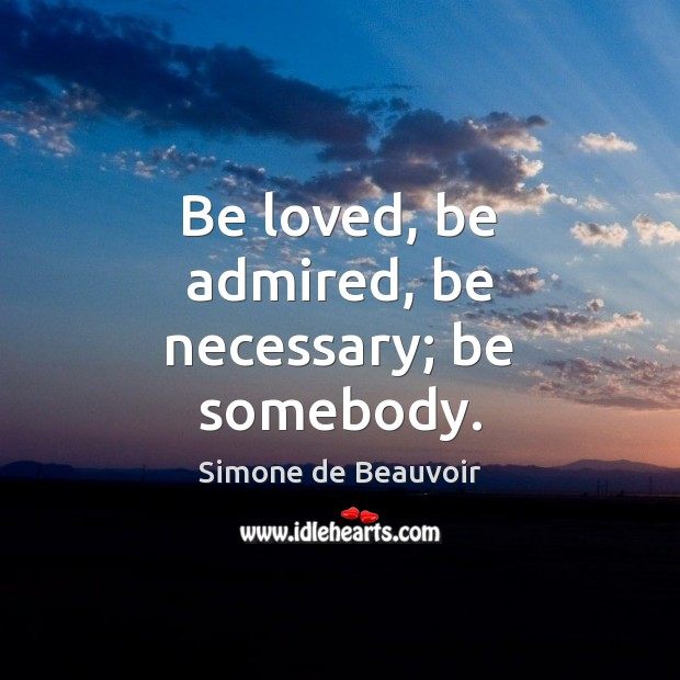 Be loved, be admired, be necessary; be somebody. Image