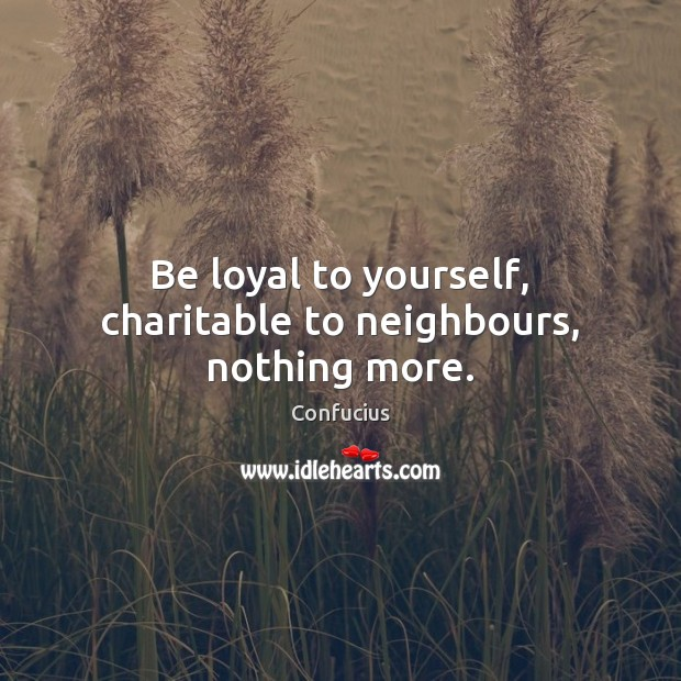 Image, Be loyal to yourself, charitable to neighbours, nothing more.
