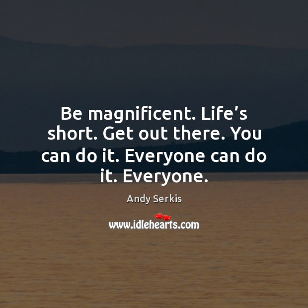 Be magnificent. Life's short. Get out there. You can do it. Image