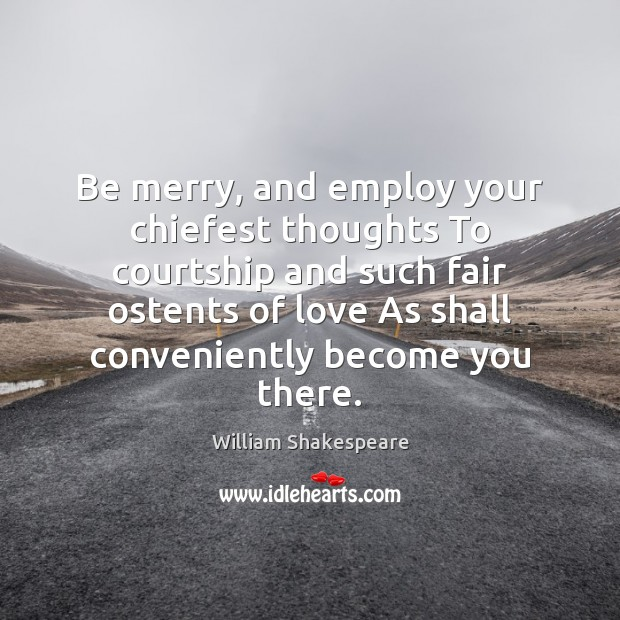 Be merry, and employ your chiefest thoughts To courtship and such fair Image