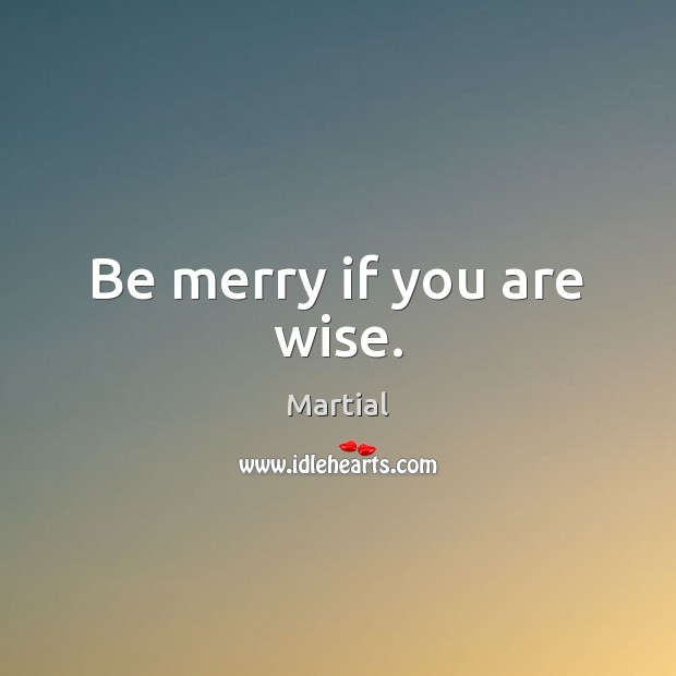 Be merry if you are wise. Martial Picture Quote