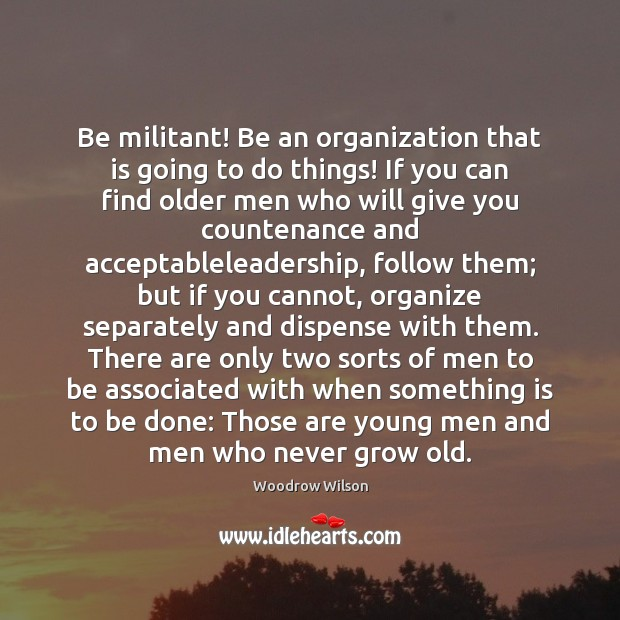 Be militant! Be an organization that is going to do things! If Woodrow Wilson Picture Quote