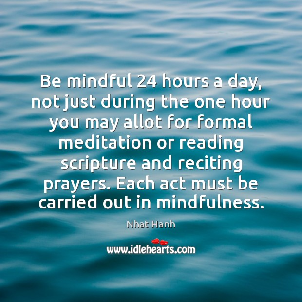 Be mindful 24 hours a day, not just during the one hour you Nhat Hanh Picture Quote