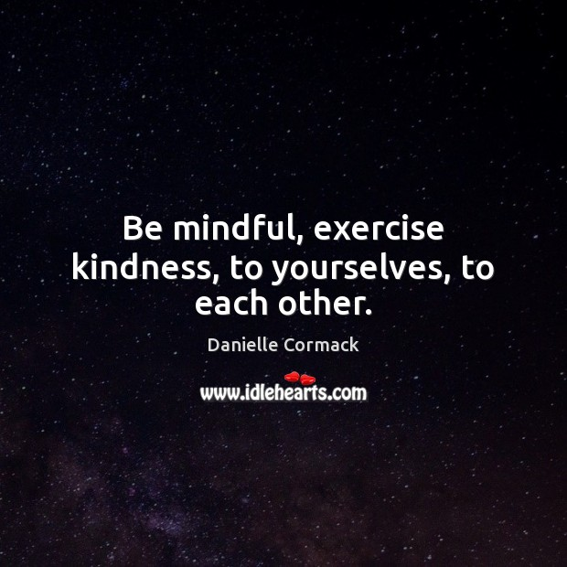 Be mindful, exercise kindness, to yourselves, to each other. Image