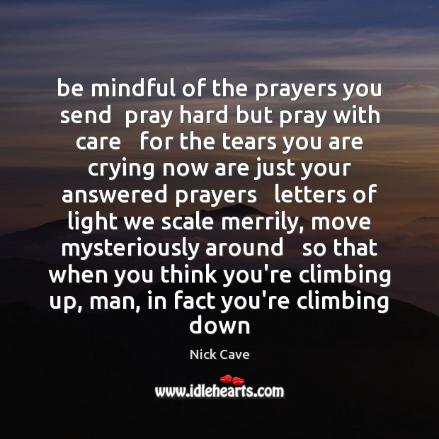 Be mindful of the prayers you send  pray hard but pray with Nick Cave Picture Quote