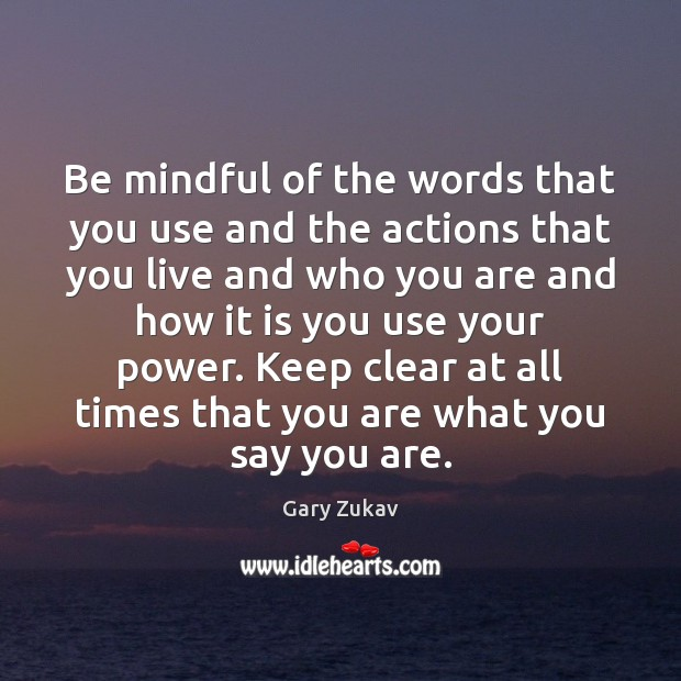 Be mindful of the words that you use and the actions that Gary Zukav Picture Quote