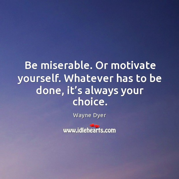 Image, Be miserable. Or motivate yourself. Whatever has to be done, it's always your choice.