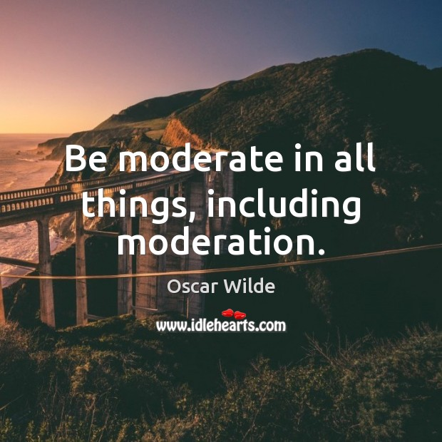 Image, Be moderate in all things, including moderation.