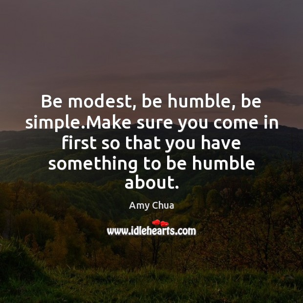 Be modest, be humble, be simple.Make sure you come in first Amy Chua Picture Quote
