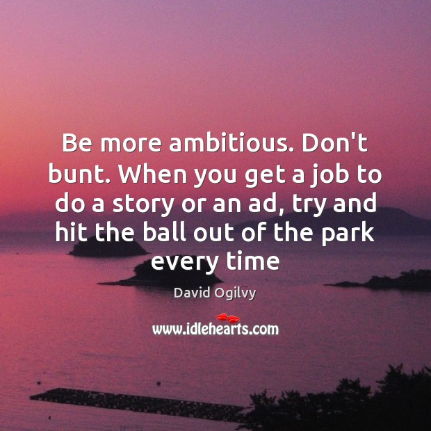 Image, Be more ambitious. Don't bunt. When you get a job to do
