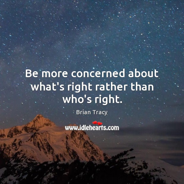 Image, Be more concerned about what's right rather than who's right.