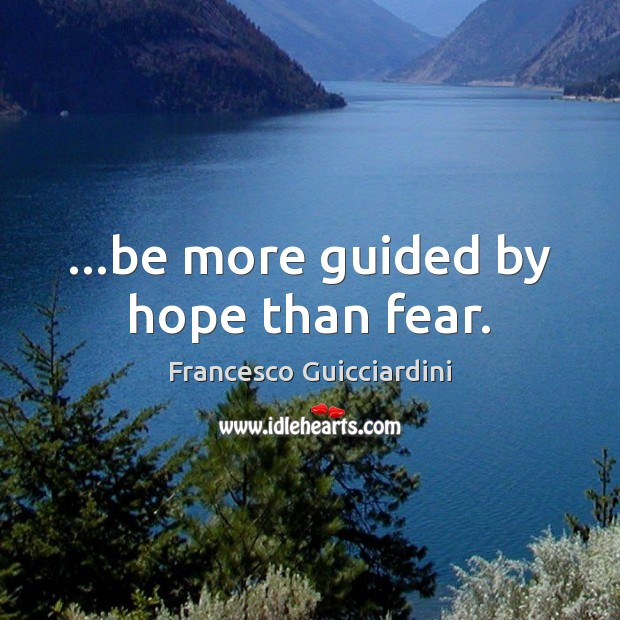 …be more guided by hope than fear. Francesco Guicciardini Picture Quote