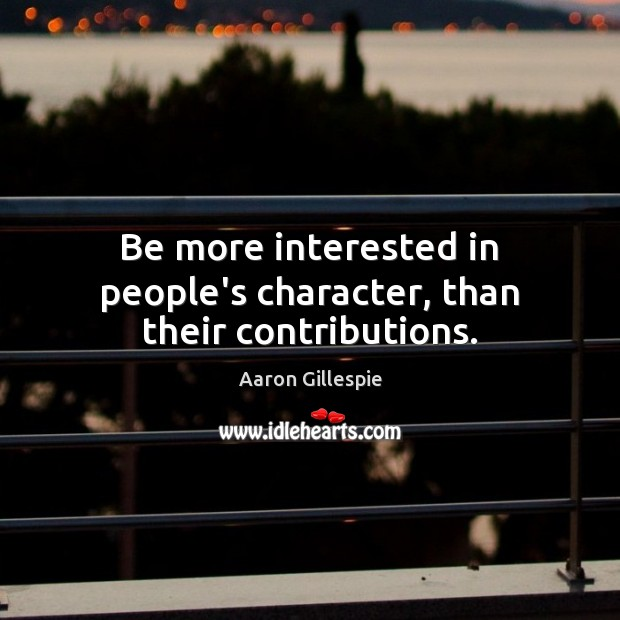 Be more interested in people's character, than their contributions. Image
