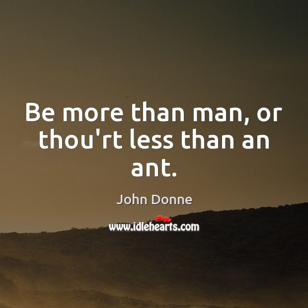 Be more than man, or thou'rt less than an ant. John Donne Picture Quote