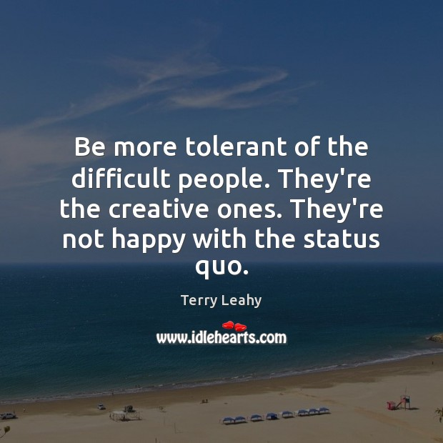Be more tolerant of the difficult people. They're the creative ones. They're Image
